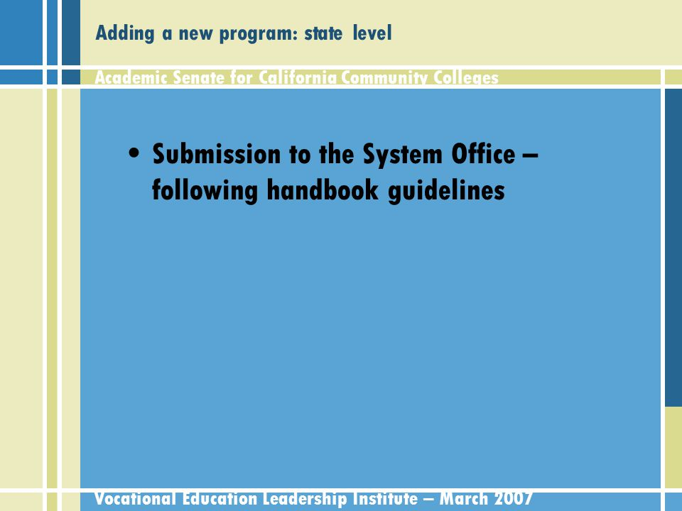 Academic Senate for California Community Colleges Vocational Education Leadership Institute – March 2007 Adding a new program: state level What is happening with Course and Approval Handbook –Unified program application form –Clearer instructions regarding new programs vs options