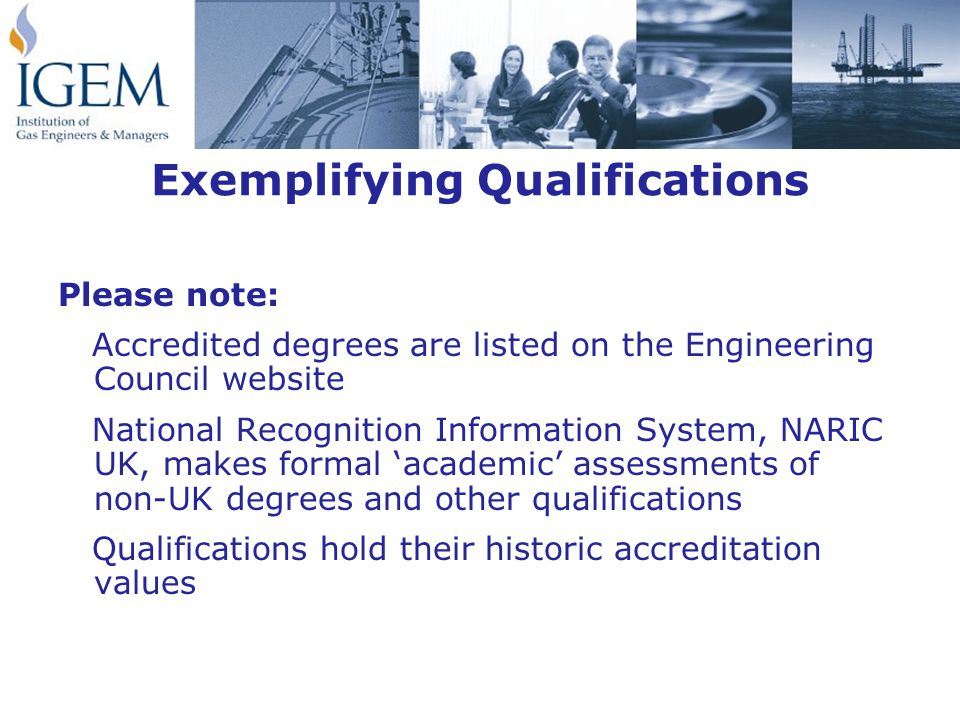 Exemplifying Qualifications Please note: Accredited degrees are listed on the Engineering Council website National Recognition Information System, NARIC UK, makes formal 'academic' assessments of non-UK degrees and other qualifications Qualifications hold their historic accreditation values