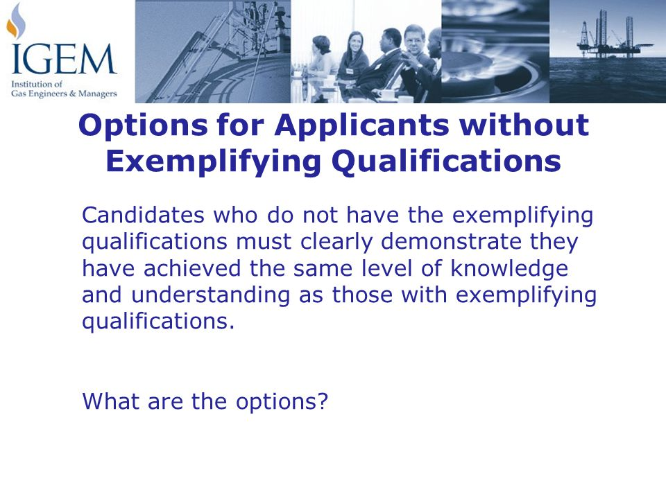 Options for Applicants without Exemplifying Qualifications Candidates who do not have the exemplifying qualifications must clearly demonstrate they have achieved the same level of knowledge and understanding as those with exemplifying qualifications.