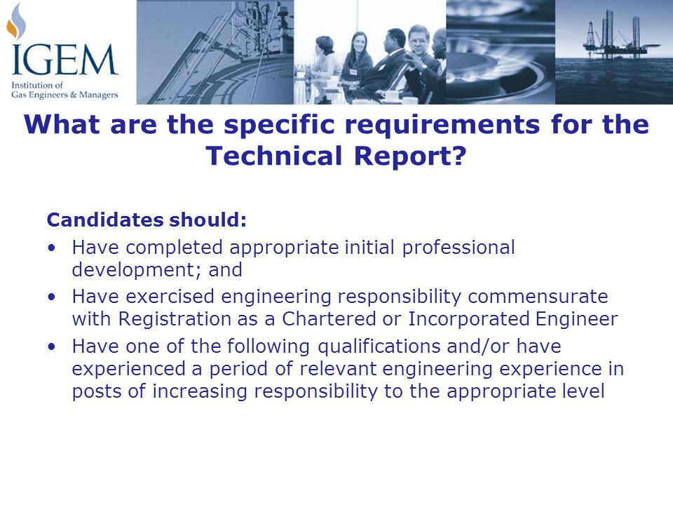 Candidates should: Have completed appropriate initial professional development; and Have exercised engineering responsibility commensurate with Registration as a Chartered or Incorporated Engineer Have one of the following qualifications and/or have experienced a period of relevant engineering experience in posts of increasing responsibility to the appropriate level What are the specific requirements for the Technical Report?