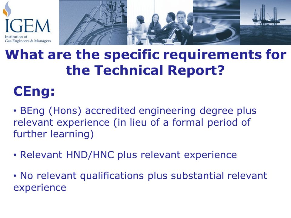 CEng: BEng (Hons) accredited engineering degree plus relevant experience (in lieu of a formal period of further learning) Relevant HND/HNC plus relevant experience No relevant qualifications plus substantial relevant experience