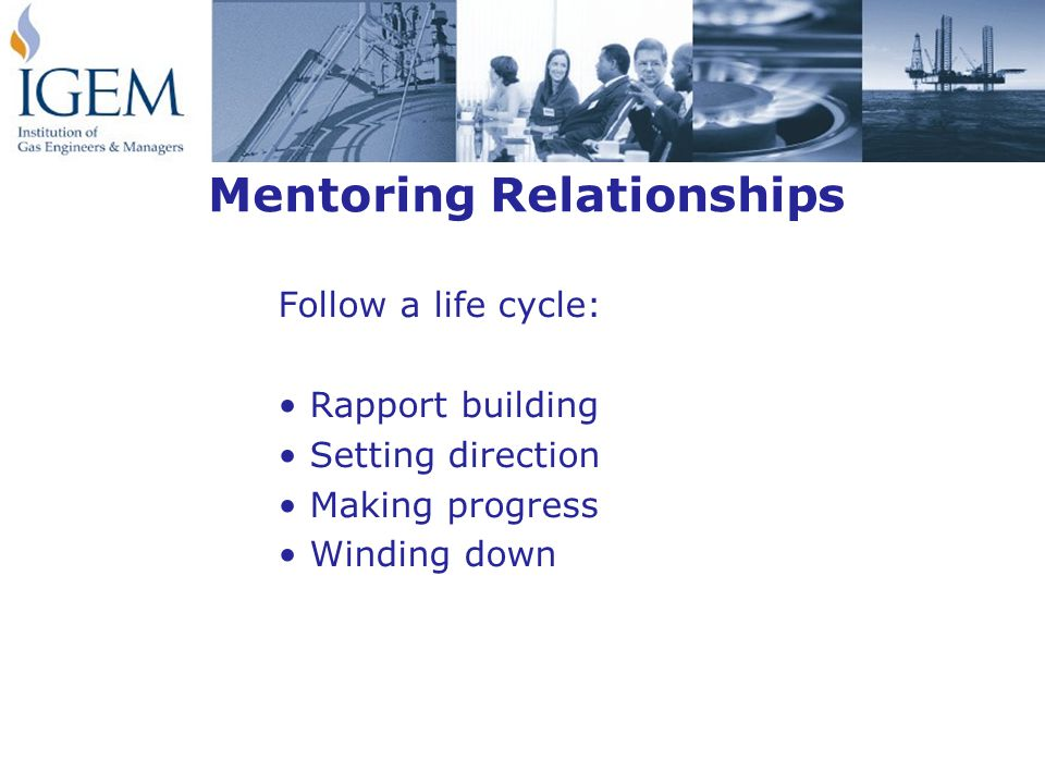 Mentoring Relationships Follow a life cycle: Rapport building Setting direction Making progress Winding down