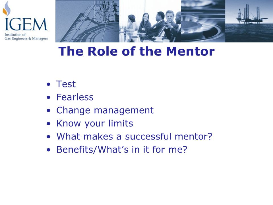 The Role of the Mentor Test Fearless Change management Know your limits What makes a successful mentor.