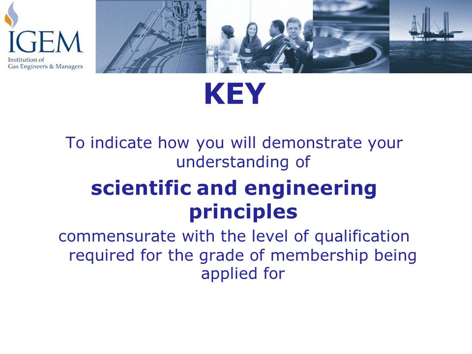 KEY To indicate how you will demonstrate your understanding of scientific and engineering principles commensurate with the level of qualification required for the grade of membership being applied for