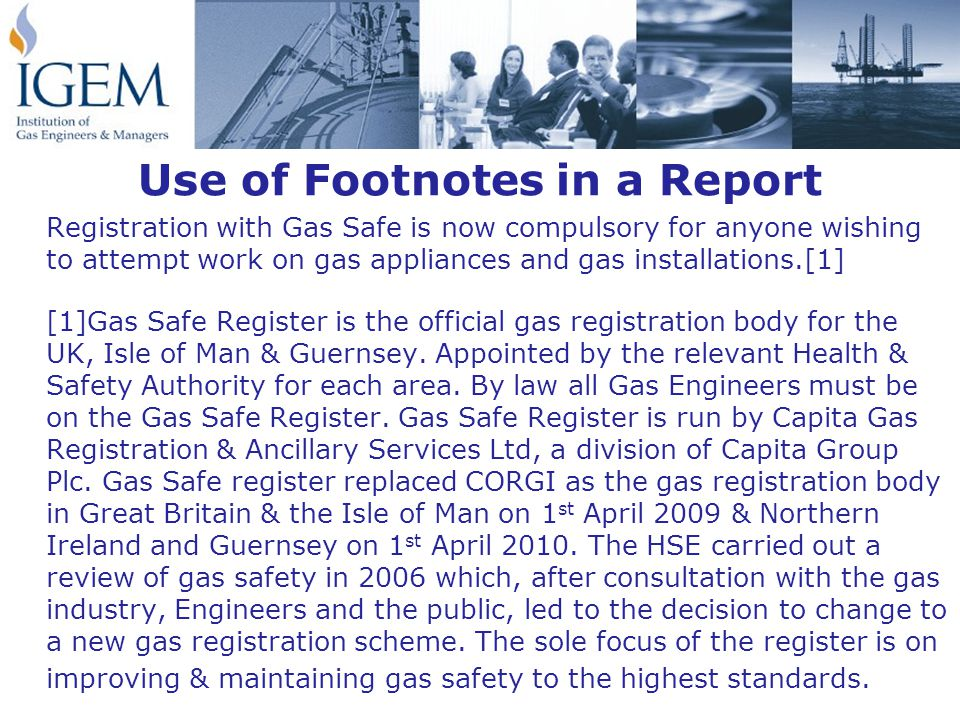 Use of Footnotes in a Report Registration with Gas Safe is now compulsory for anyone wishing to attempt work on gas appliances and gas installations.[1] [1]Gas Safe Register is the official gas registration body for the UK, Isle of Man & Guernsey.