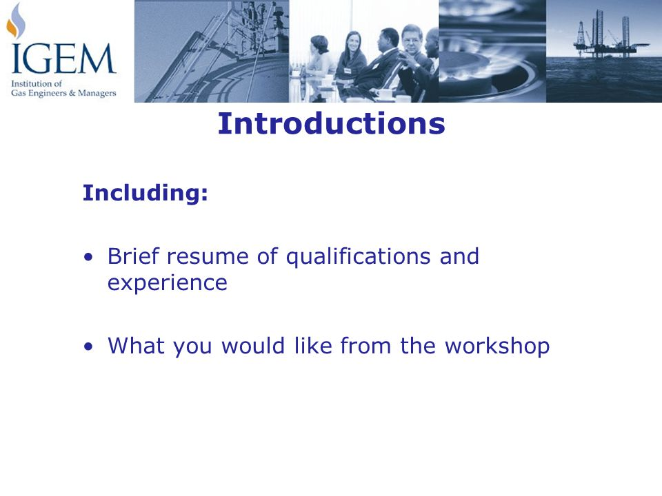 Introductions Including: Brief resume of qualifications and experience What you would like from the workshop