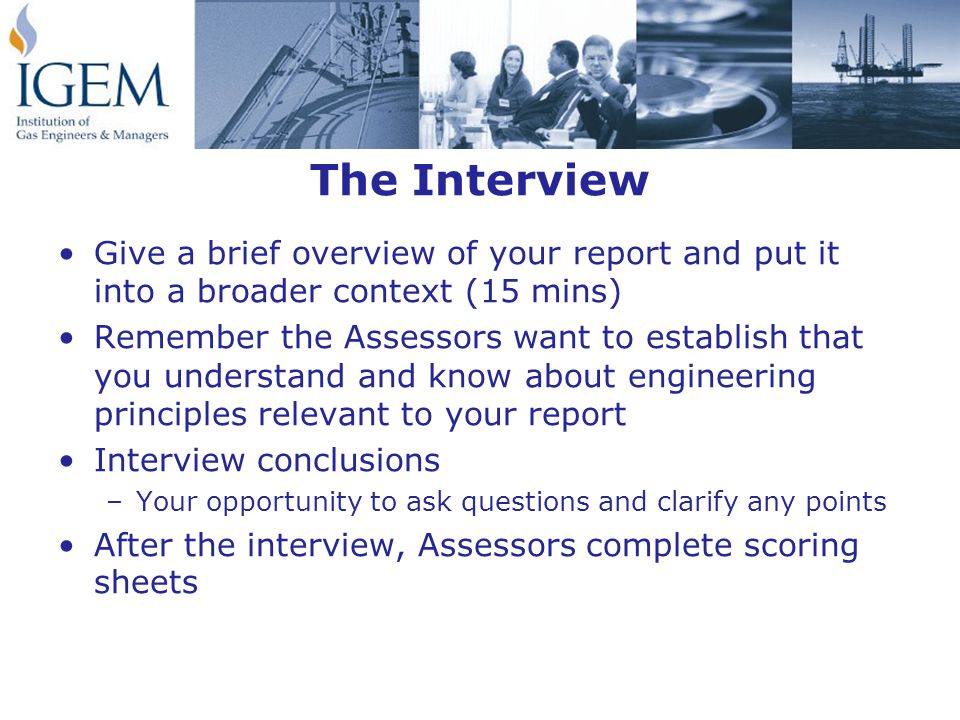 The Interview Give a brief overview of your report and put it into a broader context (15 mins) Remember the Assessors want to establish that you understand and know about engineering principles relevant to your report Interview conclusions –Your opportunity to ask questions and clarify any points After the interview, Assessors complete scoring sheets