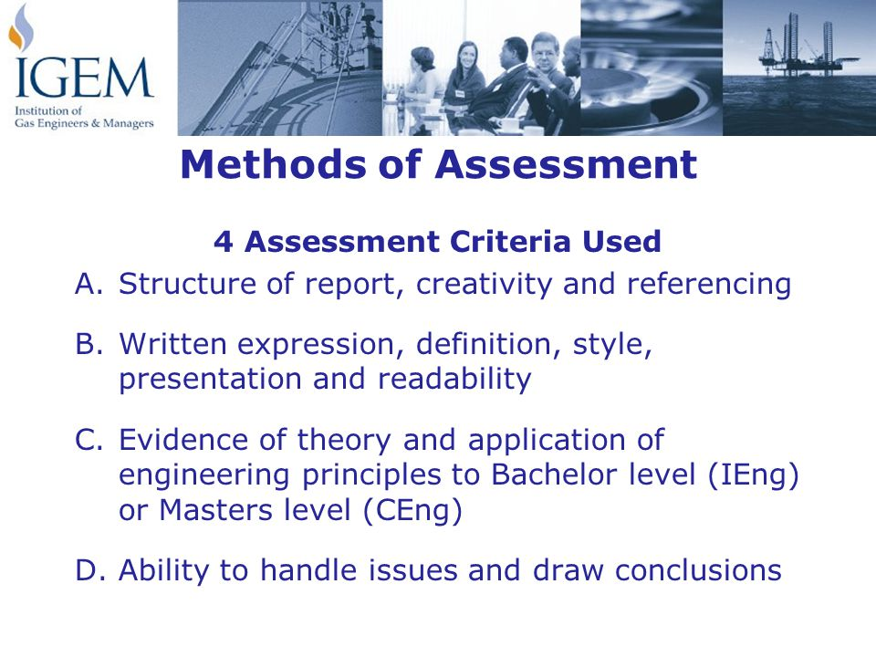 Methods of Assessment 4 Assessment Criteria Used A.Structure of report, creativity and referencing B.Written expression, definition, style, presentation and readability C.Evidence of theory and application of engineering principles to Bachelor level (IEng) or Masters level (CEng) D.Ability to handle issues and draw conclusions