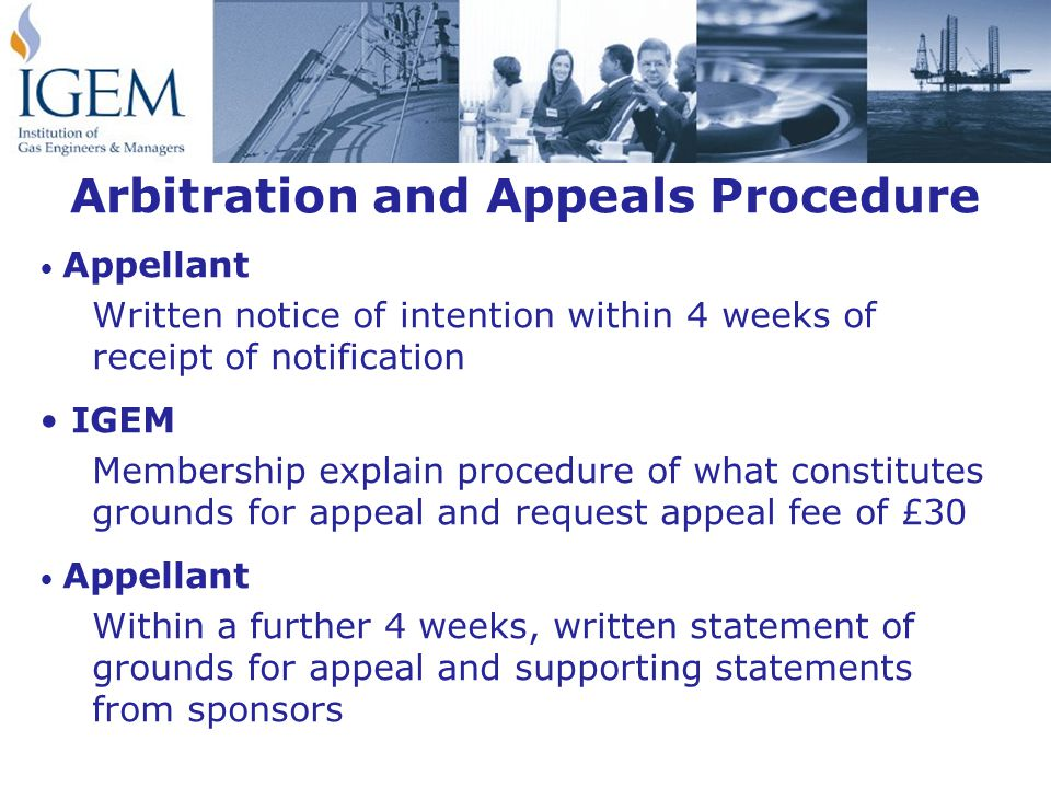 Arbitration and Appeals Procedure Appellant Written notice of intention within 4 weeks of receipt of notification IGEM Membership explain procedure of what constitutes grounds for appeal and request appeal fee of £30 Appellant Within a further 4 weeks, written statement of grounds for appeal and supporting statements from sponsors