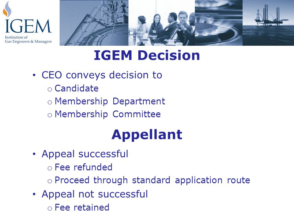 IGEM Decision CEO conveys decision to o Candidate o Membership Department o Membership Committee Appellant Appeal successful o Fee refunded o Proceed through standard application route Appeal not successful o Fee retained