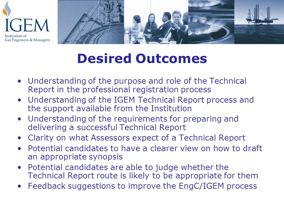 Desired Outcomes Understanding of the purpose and role of the Technical Report in the professional registration process Understanding of the IGEM Technical Report process and the support available from the Institution Understanding of the requirements for preparing and delivering a successful Technical Report Clarity on what Assessors expect of a Technical Report Potential candidates to have a clearer view on how to draft an appropriate synopsis Potential candidates are able to judge whether the Technical Report route is likely to be appropriate for them Feedback suggestions to improve the EngC/IGEM process