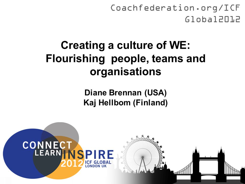Coachfederation.org/ICFGlobal2012 Creating a culture of WE: Flourishing people, teams and organisations Diane Brennan (USA) Kaj Hellbom (Finland)
