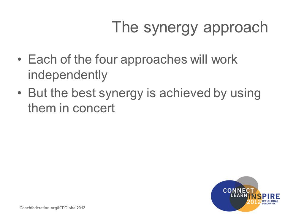 Coachfederation.org/ICFGlobal2012 The synergy approach Each of the four approaches will work independently But the best synergy is achieved by using them in concert
