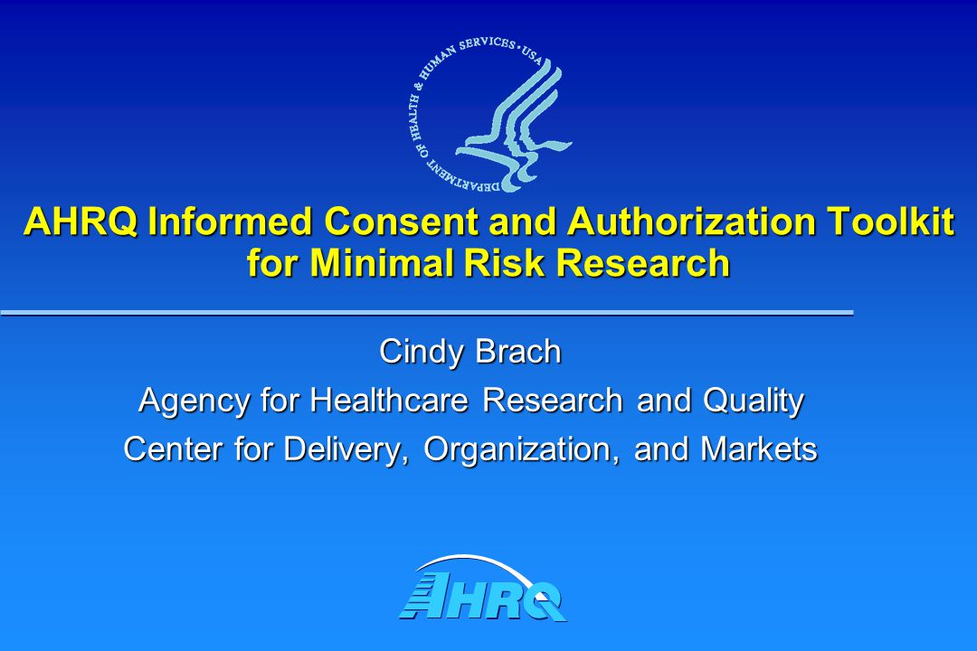 AHRQ Informed Consent and Authorization Toolkit for Minimal Risk Research Cindy Brach Agency for Healthcare Research and Quality Center for Delivery, Organization, and Markets