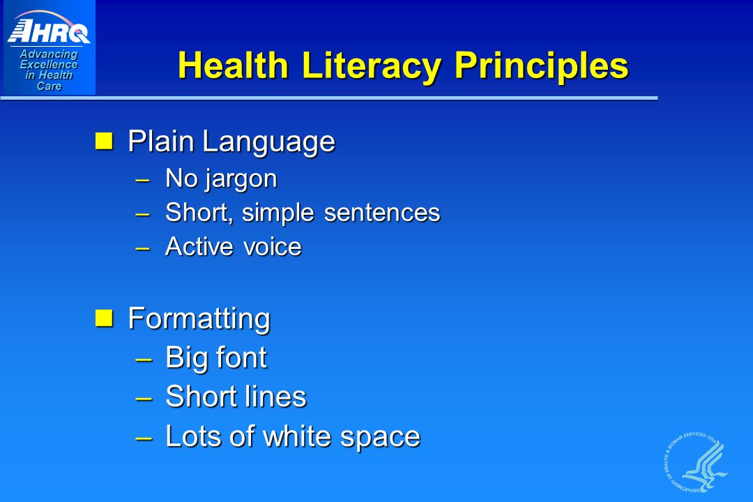 Advancing Excellence in Health Care Health Literacy Principles Plain Language Plain Language – No jargon – Short, simple sentences – Active voice Formatting Formatting – Big font – Short lines – Lots of white space