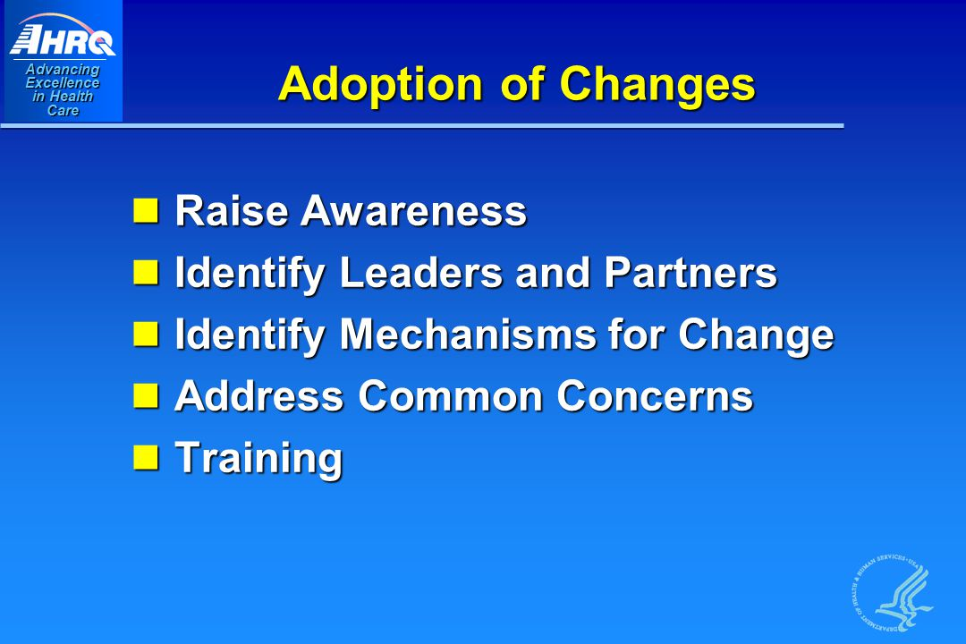 Advancing Excellence in Health Care Adoption of Changes Raise Awareness Raise Awareness Identify Leaders and Partners Identify Leaders and Partners Identify Mechanisms for Change Identify Mechanisms for Change Address Common Concerns Address Common Concerns Training Training