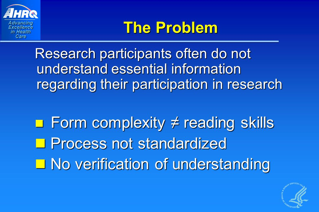 Advancing Excellence in Health Care The Problem Research participants often do not understand essential information regarding their participation in research Form complexity ≠ reading skills Form complexity ≠ reading skills Process not standardized Process not standardized No verification of understanding No verification of understanding
