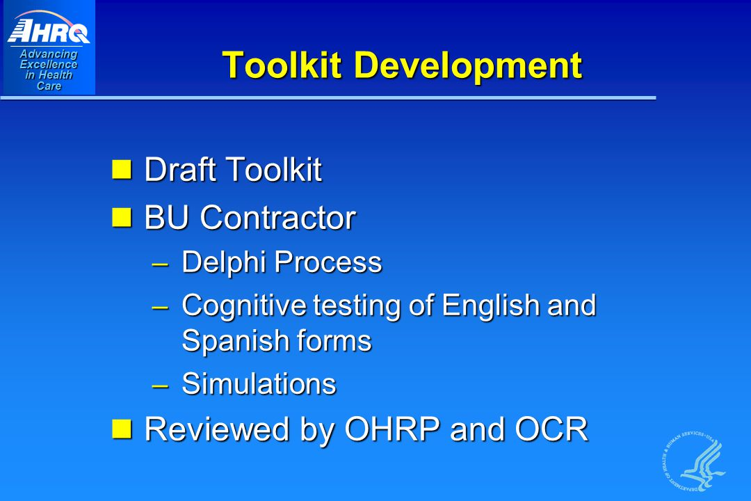 Advancing Excellence in Health Care Toolkit Development Draft Toolkit Draft Toolkit BU Contractor BU Contractor – Delphi Process – Cognitive testing of English and Spanish forms – Simulations Reviewed by OHRP and OCR Reviewed by OHRP and OCR