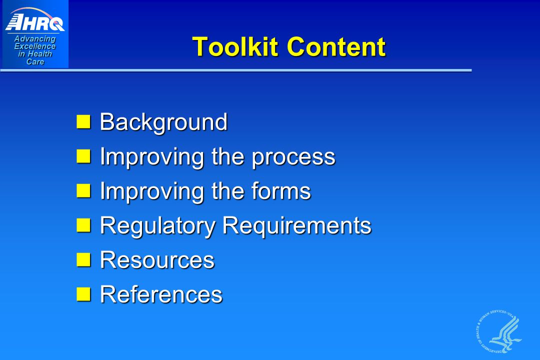 Advancing Excellence in Health Care Toolkit Content Background Background Improving the process Improving the process Improving the forms Improving the forms Regulatory Requirements Regulatory Requirements Resources Resources References References