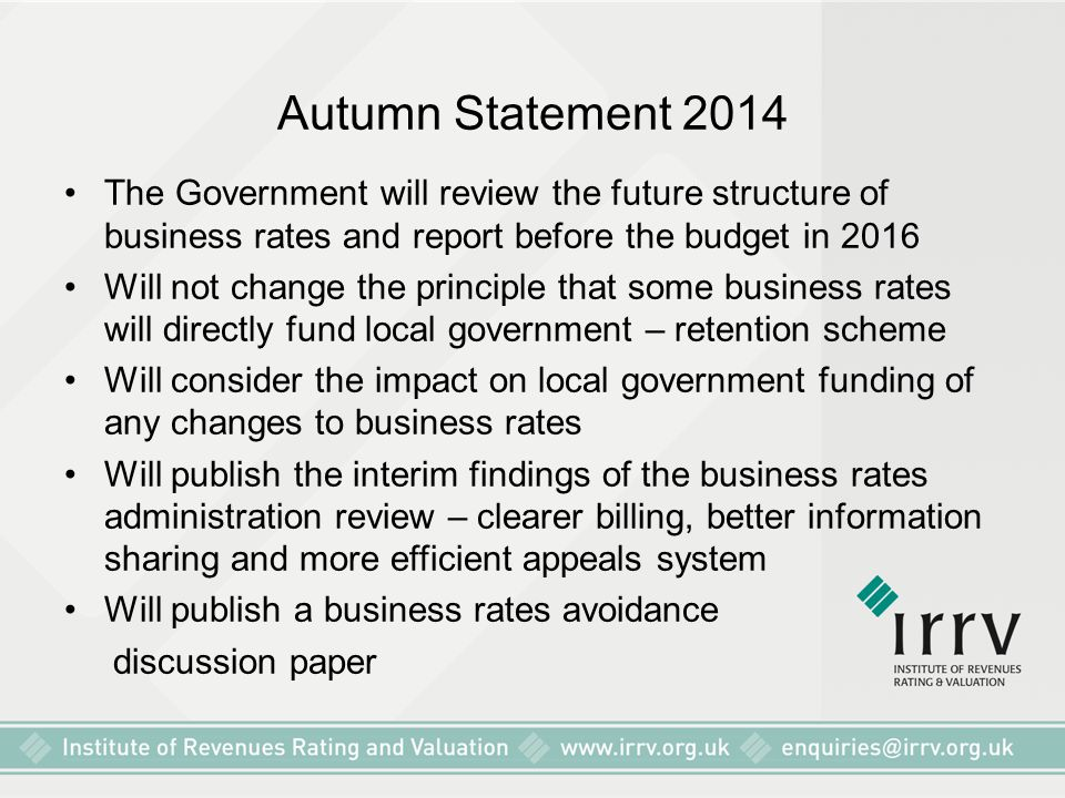 Autumn Statement 2014 The Government will review the future structure of business rates and report before the budget in 2016 Will not change the principle that some business rates will directly fund local government – retention scheme Will consider the impact on local government funding of any changes to business rates Will publish the interim findings of the business rates administration review – clearer billing, better information sharing and more efficient appeals system Will publish a business rates avoidance discussion paper
