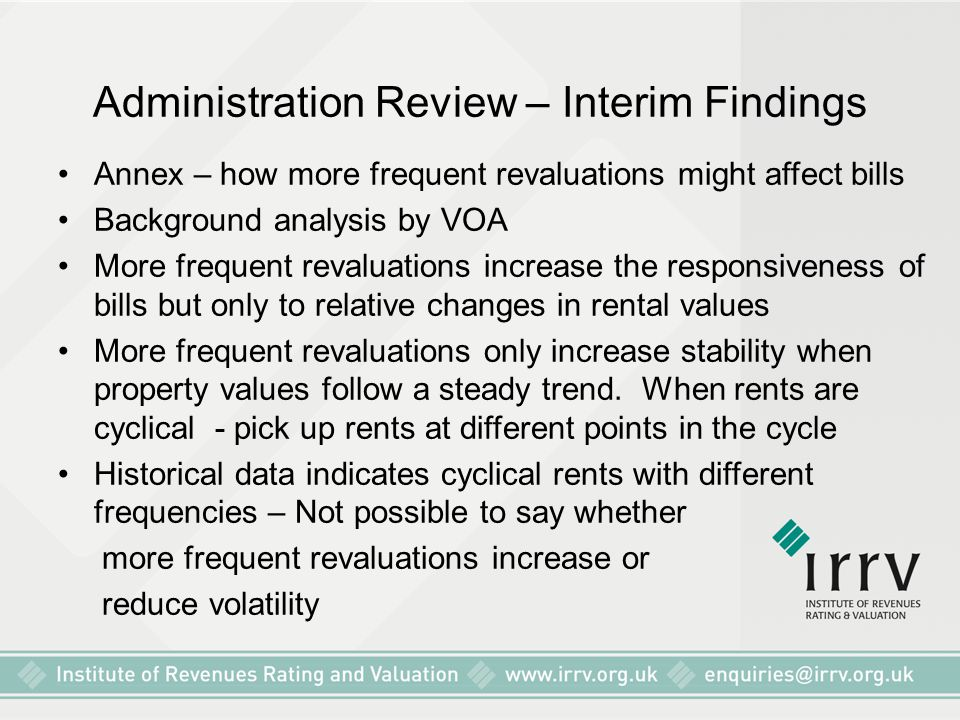 Administration Review – Interim Findings Annex – how more frequent revaluations might affect bills Background analysis by VOA More frequent revaluations increase the responsiveness of bills but only to relative changes in rental values More frequent revaluations only increase stability when property values follow a steady trend.