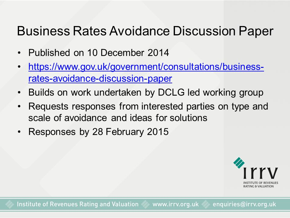 Business Rates Avoidance Discussion Paper Published on 10 December 2014 https://www.gov.uk/government/consultations/business- rates-avoidance-discussion-paperhttps://www.gov.uk/government/consultations/business- rates-avoidance-discussion-paper Builds on work undertaken by DCLG led working group Requests responses from interested parties on type and scale of avoidance and ideas for solutions Responses by 28 February 2015