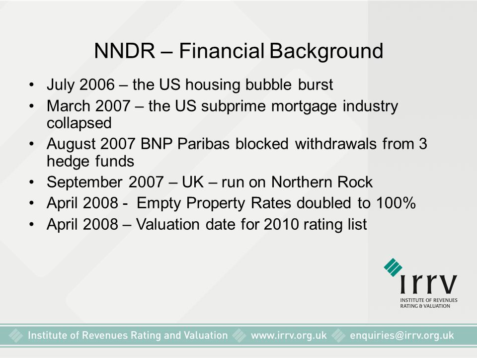 NNDR – Financial Background July 2006 – the US housing bubble burst March 2007 – the US subprime mortgage industry collapsed August 2007 BNP Paribas blocked withdrawals from 3 hedge funds September 2007 – UK – run on Northern Rock April 2008 - Empty Property Rates doubled to 100% April 2008 – Valuation date for 2010 rating list