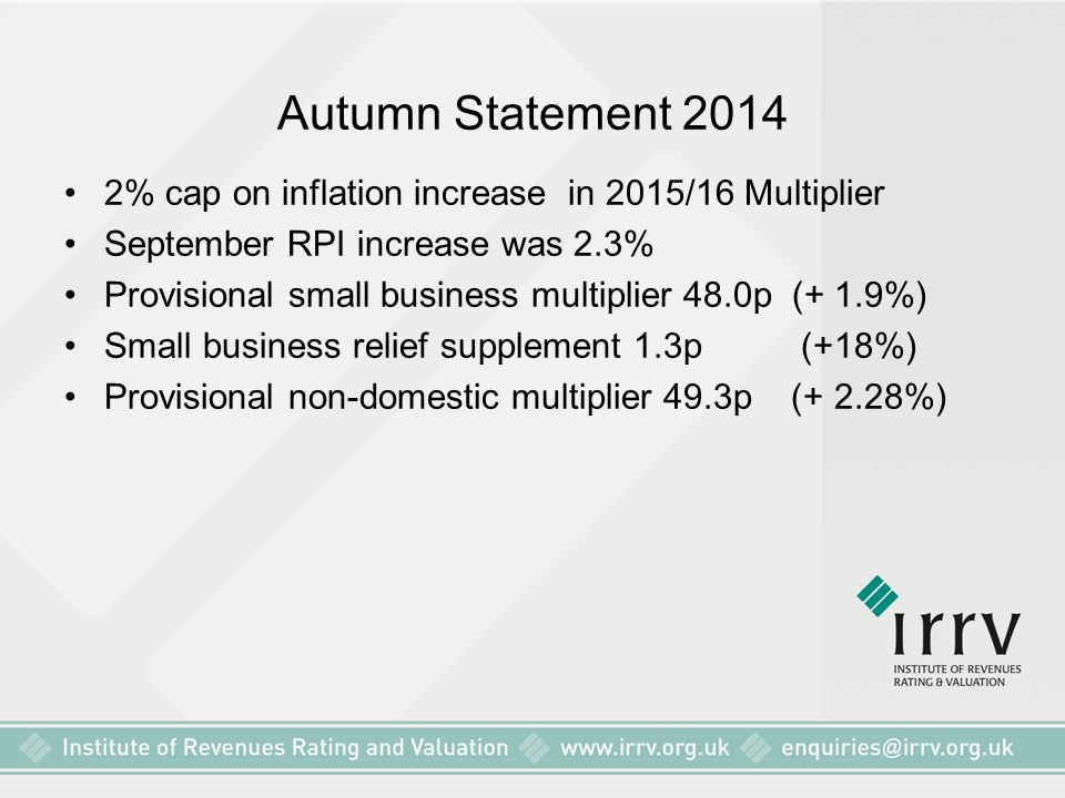 Autumn Statement 2014 2% cap on inflation increase in 2015/16 Multiplier September RPI increase was 2.3% Provisional small business multiplier 48.0p (+ 1.9%) Small business relief supplement 1.3p (+18%) Provisional non-domestic multiplier 49.3p (+ 2.28%)
