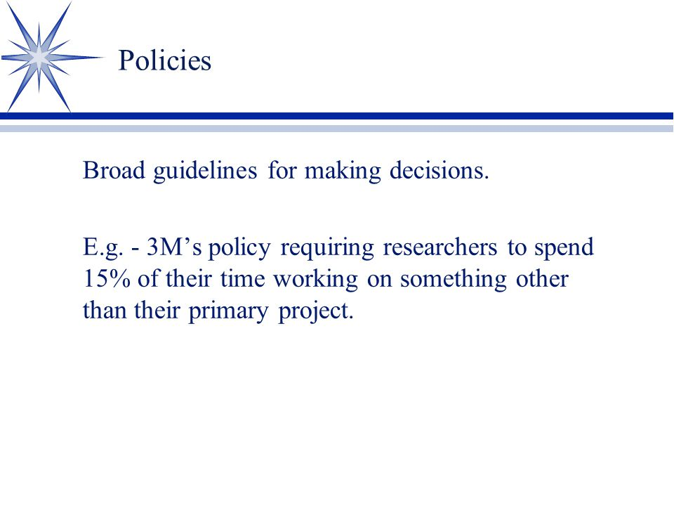 Policies Broad guidelines for making decisions. E.g. - 3M's policy requiring researchers to spend 15% of their time working on something other than th