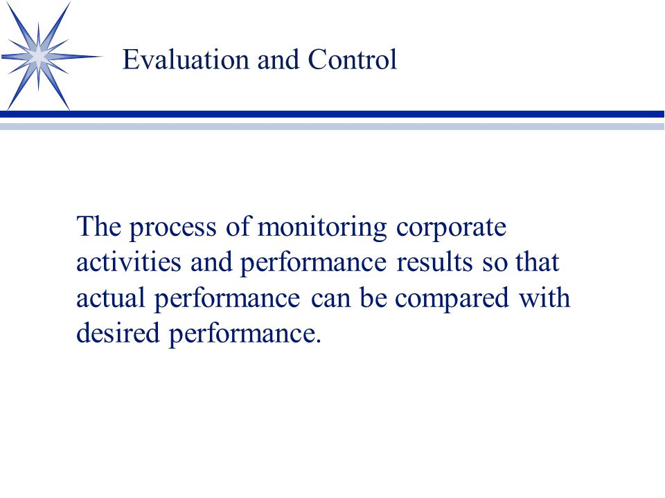 Evaluation and Control The process of monitoring corporate activities and performance results so that actual performance can be compared with desired