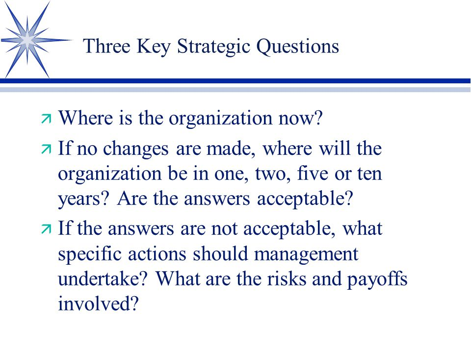 Three Key Strategic Questions ä Where is the organization now? ä If no changes are made, where will the organization be in one, two, five or ten years