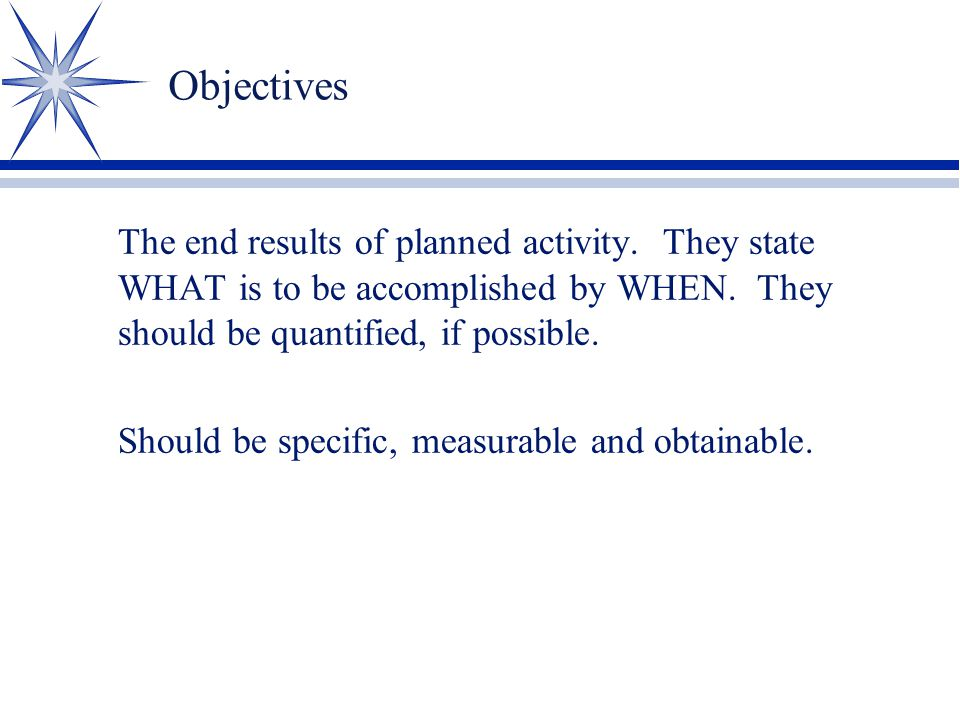 Objectives The end results of planned activity. They state WHAT is to be accomplished by WHEN. They should be quantified, if possible. Should be speci