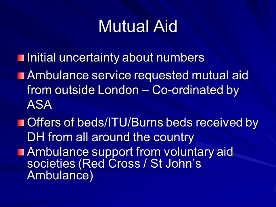 Mutual Aid Initial uncertainty about numbers Ambulance service requested mutual aid from outside London – Co-ordinated by ASA Offers of beds/ITU/Burns beds received by DH from all around the country Ambulance support from voluntary aid societies (Red Cross / St John's Ambulance)