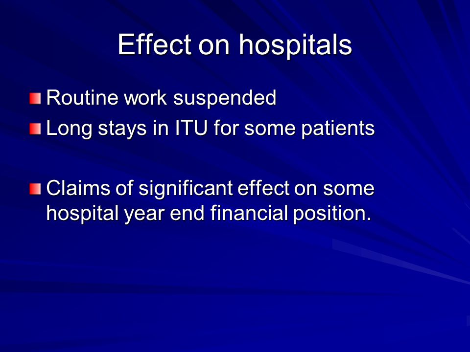 Effect on hospitals Routine work suspended Long stays in ITU for some patients Claims of significant effect on some hospital year end financial positi