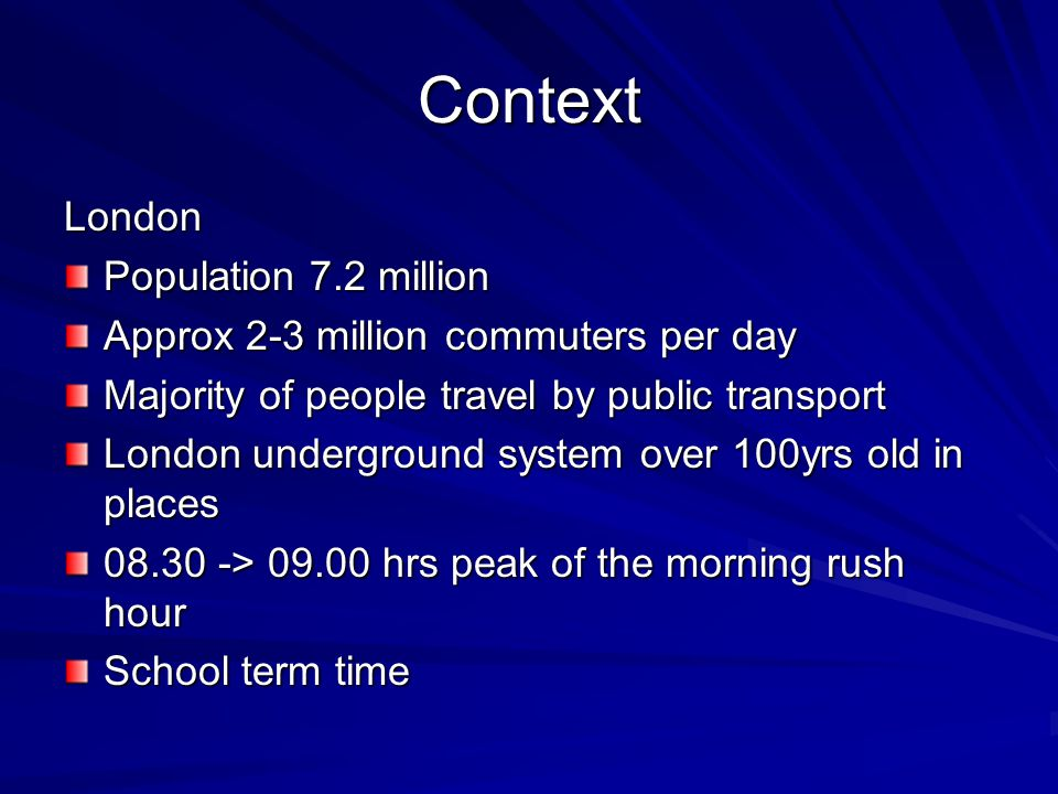 Context London Population 7.2 million Approx 2-3 million commuters per day Majority of people travel by public transport London underground system over 100yrs old in places 08.30 -> 09.00 hrs peak of the morning rush hour School term time