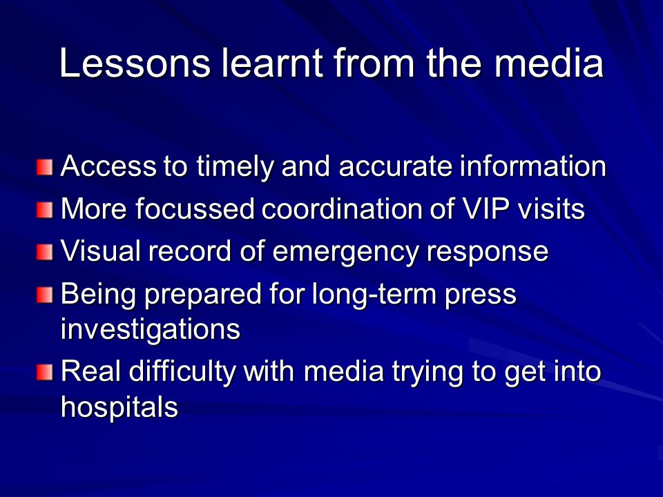 Lessons learnt from the media Access to timely and accurate information More focussed coordination of VIP visits Visual record of emergency response Being prepared for long-term press investigations Real difficulty with media trying to get into hospitals