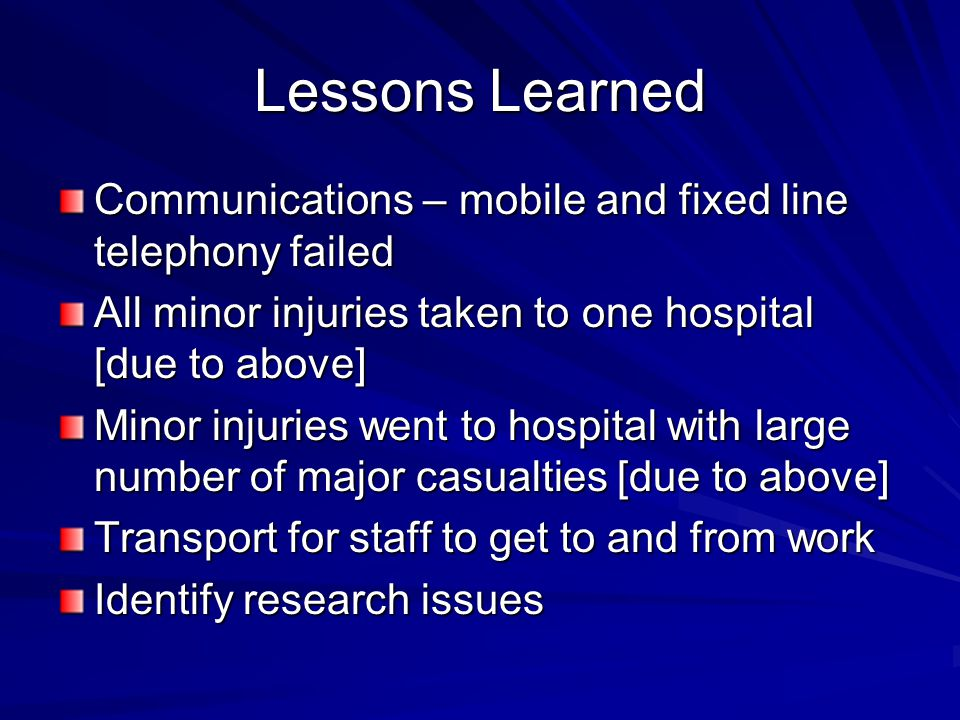 Lessons Learned Communications – mobile and fixed line telephony failed All minor injuries taken to one hospital [due to above] Minor injuries went to