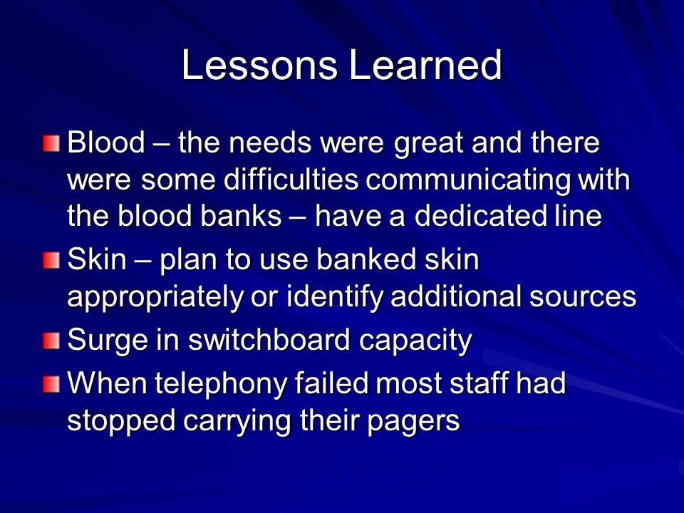 Lessons Learned Blood – the needs were great and there were some difficulties communicating with the blood banks – have a dedicated line Skin – plan t