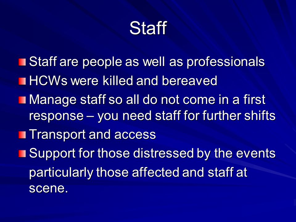 Staff Staff are people as well as professionals HCWs were killed and bereaved Manage staff so all do not come in a first response – you need staff for further shifts Transport and access Support for those distressed by the events particularly those affected and staff at scene.
