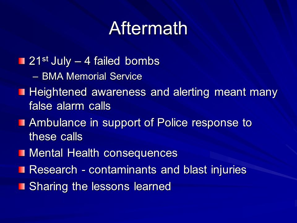 Aftermath 21 st July – 4 failed bombs –BMA Memorial Service Heightened awareness and alerting meant many false alarm calls Ambulance in support of Police response to these calls Mental Health consequences Research - contaminants and blast injuries Sharing the lessons learned