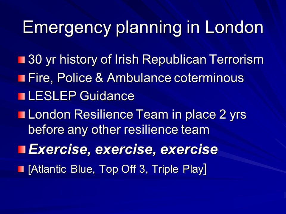 Emergency planning in London 30 yr history of Irish Republican Terrorism Fire, Police & Ambulance coterminous LESLEP Guidance London Resilience Team in place 2 yrs before any other resilience team Exercise, exercise, exercise [Atlantic Blue, Top Off 3, Triple Play ]