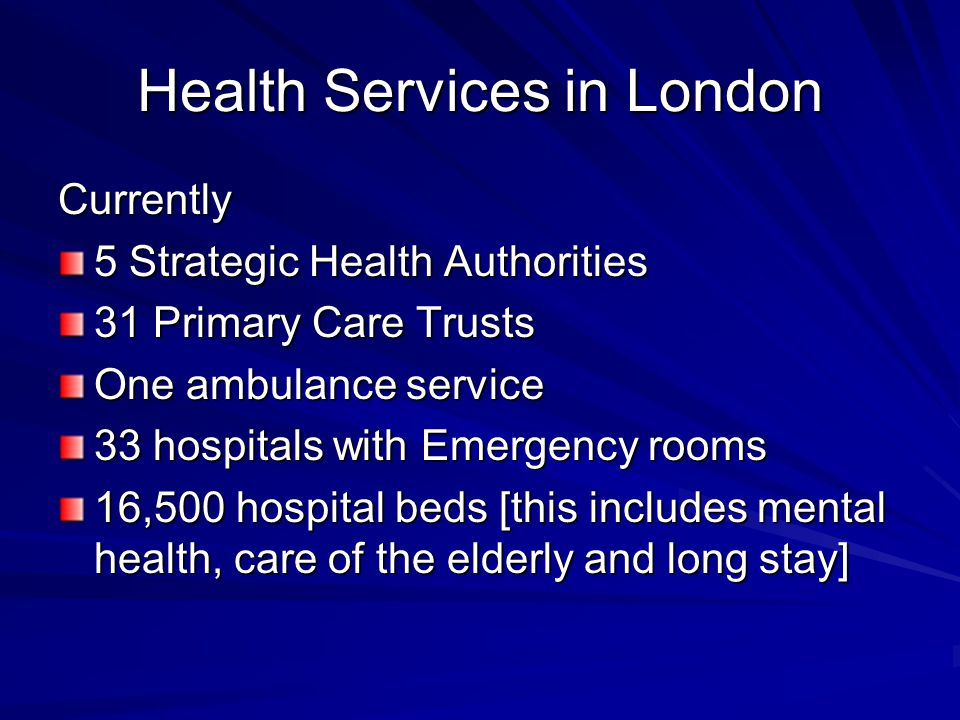 Health Services in London Currently 5 Strategic Health Authorities 31 Primary Care Trusts One ambulance service 33 hospitals with Emergency rooms 16,5