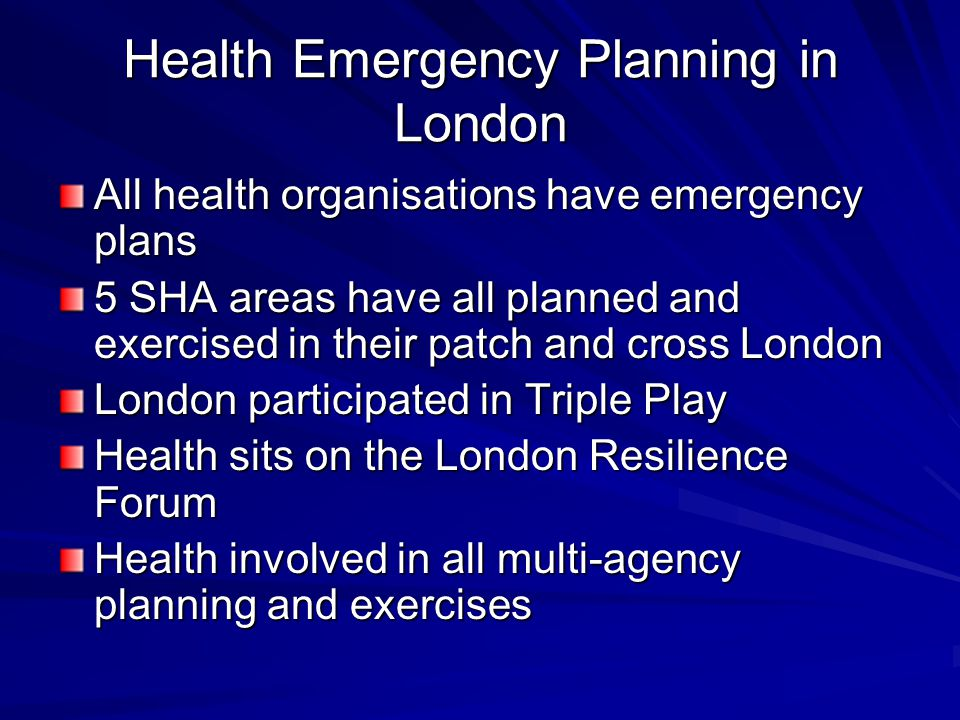 Health Emergency Planning in London All health organisations have emergency plans 5 SHA areas have all planned and exercised in their patch and cross London London participated in Triple Play Health sits on the London Resilience Forum Health involved in all multi-agency planning and exercises
