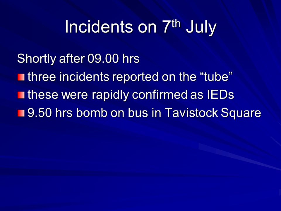 Incidents on 7 th July Shortly after 09.00 hrs three incidents reported on the tube these were rapidly confirmed as IEDs 9.50 hrs bomb on bus in Tavistock Square