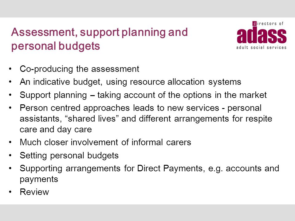Assessment, support planning and personal budgets Co-producing the assessment An indicative budget, using resource allocation systems Support planning