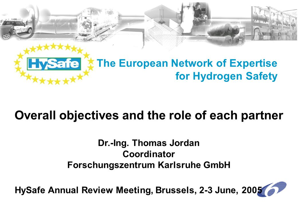 HySafe Annual Review Meeting, Brussels, 2-3 June, 2005 Objectives strengthen and focus, integrate fragmented research on hydrogen safety → competitive scientific and industrial community Promoting public awareness and trust in hydrogen technologies development of an excellent safety culture General Goal Contributing to a safe transition to a sustainable development in Europe by facilitating the safe introduction of hydrogen technologies / applications Objectives Objectives – Detailed Objectives - Role of each Partner