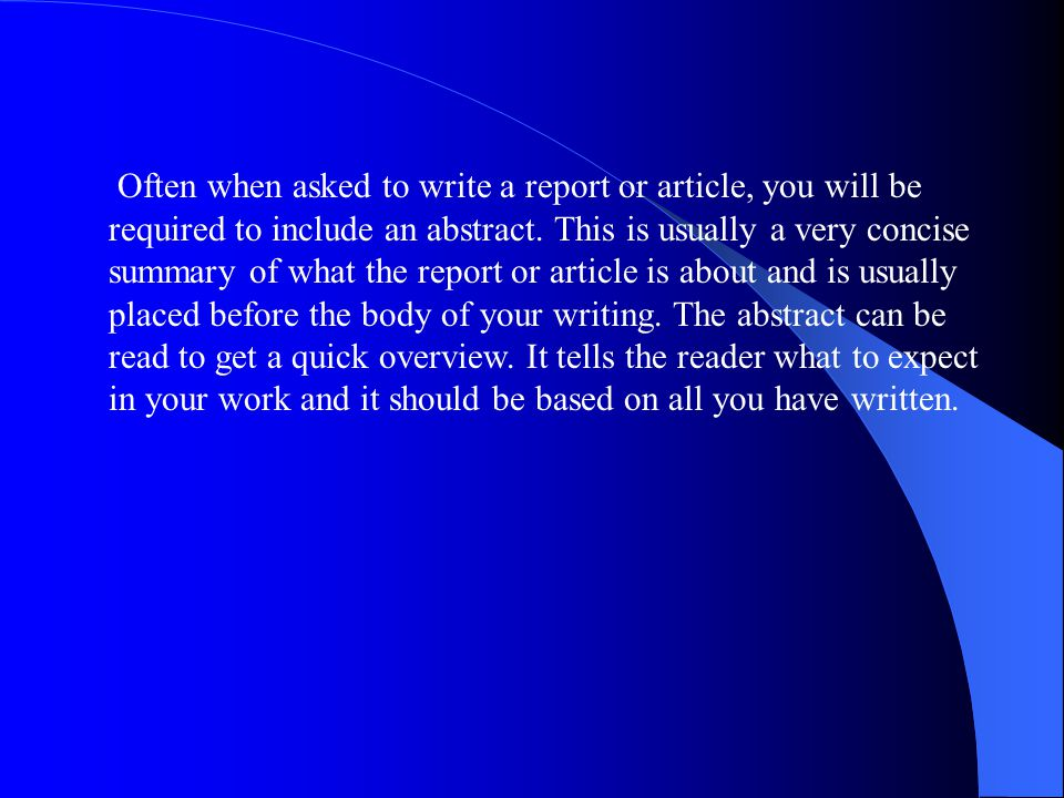 Often when asked to write a report or article, you will be required to include an abstract.