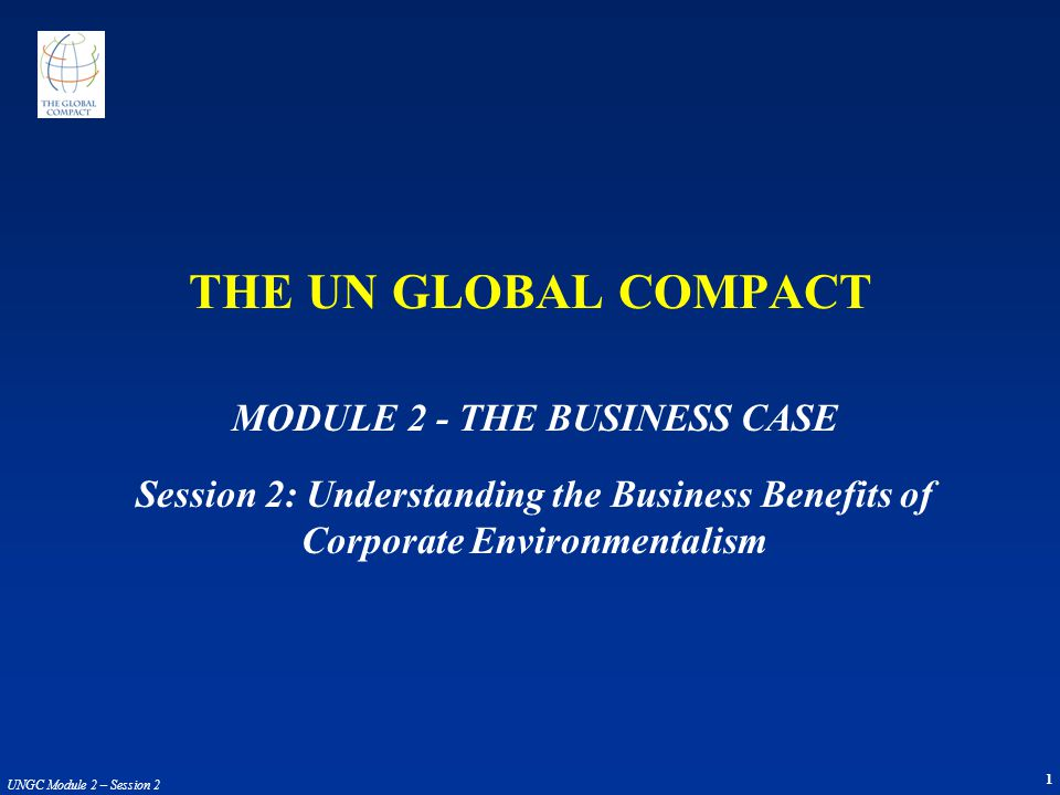 1 UNGC Module 2 – Session 2 THE UN GLOBAL COMPACT MODULE 2 - THE BUSINESS CASE Session 2: Understanding the Business Benefits of Corporate Environment