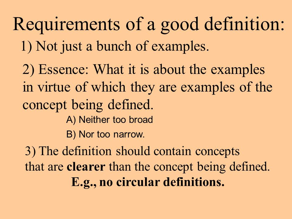 Requirements of a good definition: 1) Not just a bunch of examples. 2) Essence: What it is about the examples in virtue of which they are examples of