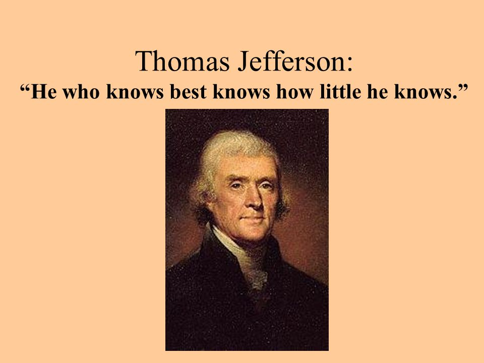 "Thomas Jefferson: ""He who knows best knows how little he knows."""